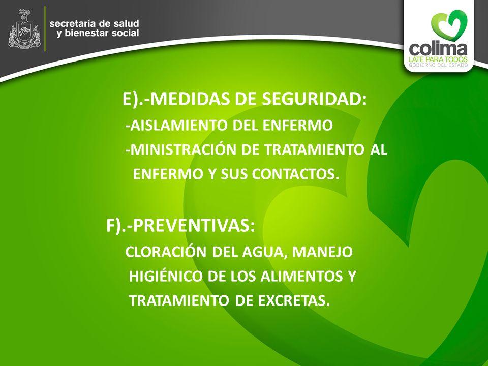 E).-MEDIDAS DE SEGURIDAD: -AISLAMIENTO DEL ENFERMO -MINISTRACIÓN DE TRATAMIENTO AL ENFERMO Y SUS CONTACTOS. F).-PREVENTIVAS: CLORACIÓN DEL AGUA, MANEJ