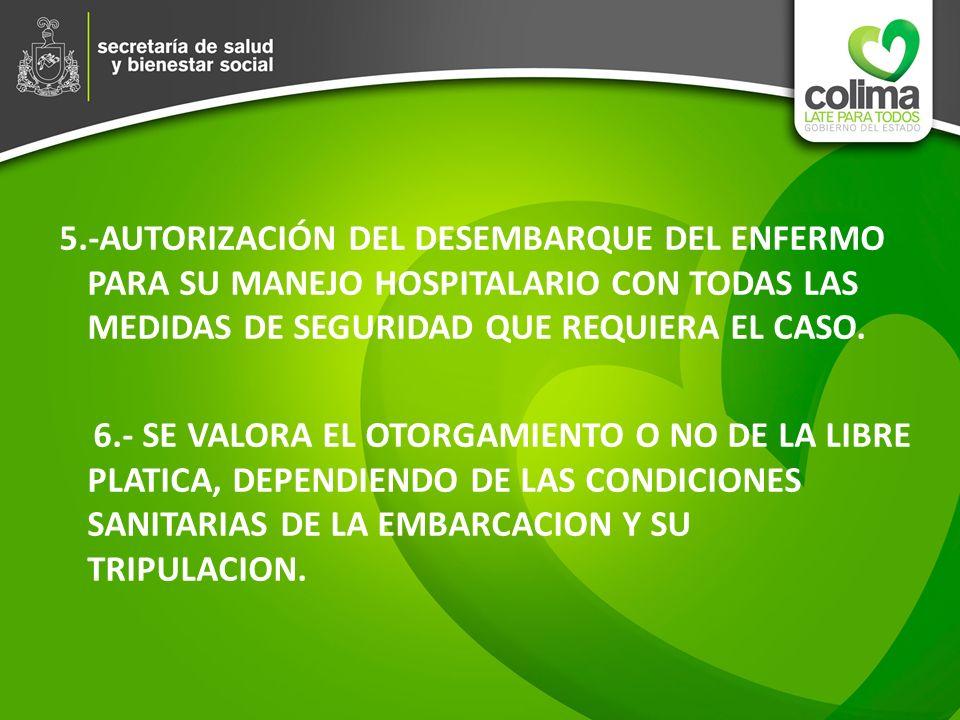 5.-AUTORIZACIÓN DEL DESEMBARQUE DEL ENFERMO PARA SU MANEJO HOSPITALARIO CON TODAS LAS MEDIDAS DE SEGURIDAD QUE REQUIERA EL CASO. 6.- SE VALORA EL OTOR