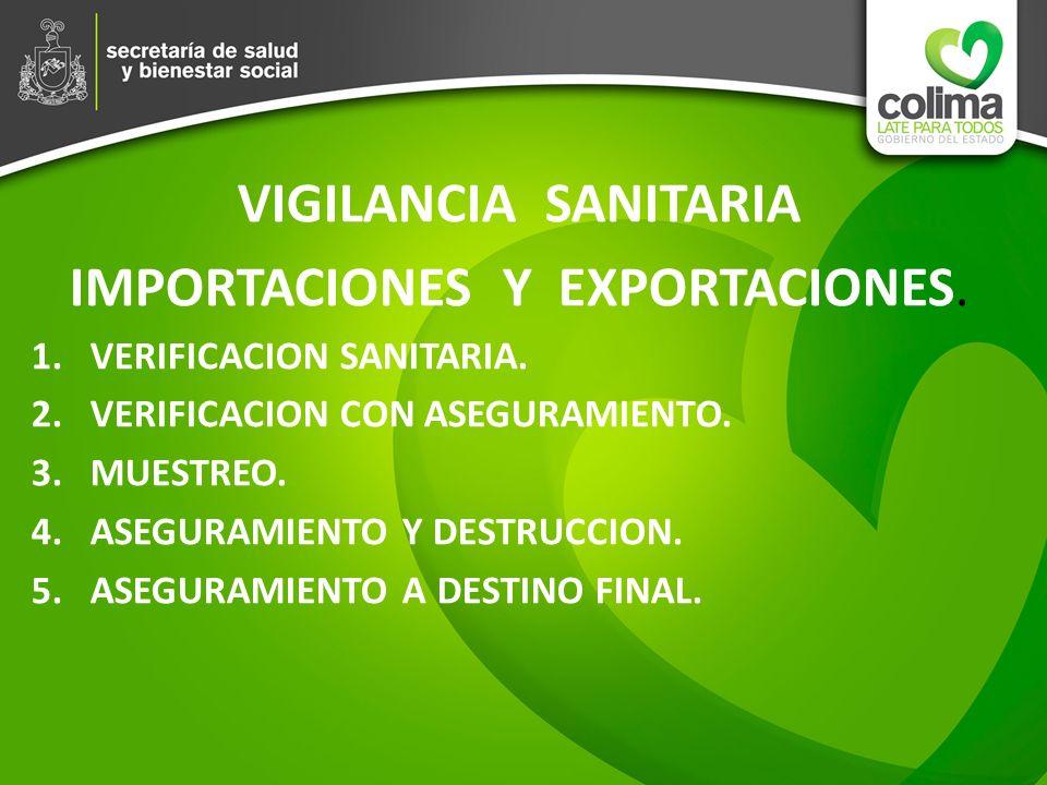 VIGILANCIA SANITARIA IMPORTACIONES Y EXPORTACIONES. 1.VERIFICACION SANITARIA. 2.VERIFICACION CON ASEGURAMIENTO. 3.MUESTREO. 4.ASEGURAMIENTO Y DESTRUCC