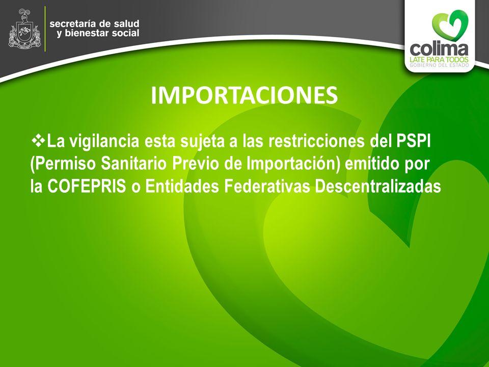 IMPORTACIONES La vigilancia esta sujeta a las restricciones del PSPI (Permiso Sanitario Previo de Importación) emitido por la COFEPRIS o Entidades Fed