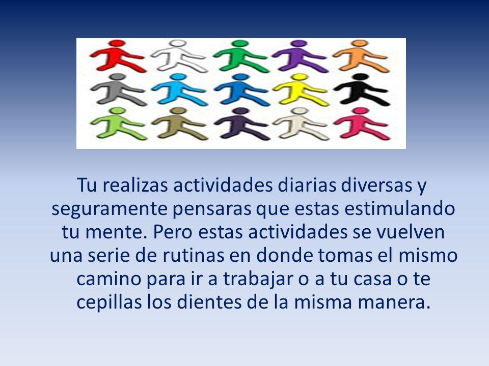 Tu realizas actividades diarias diversas y seguramente pensaras que estas estimulando tu mente.