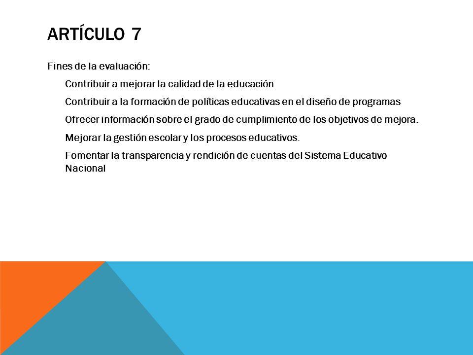 ARTÍCULO 7 Fines de la evaluación: Contribuir a mejorar la calidad de la educación Contribuir a la formación de políticas educativas en el diseño de p