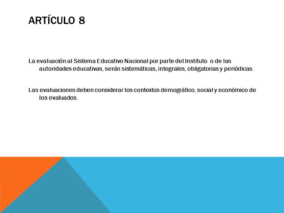 ARTÍCULO 8 La evaluación al Sistema Educativo Nacional por parte del Instituto o de las autoridades educativas, serán sistemáticas, integrales, obliga