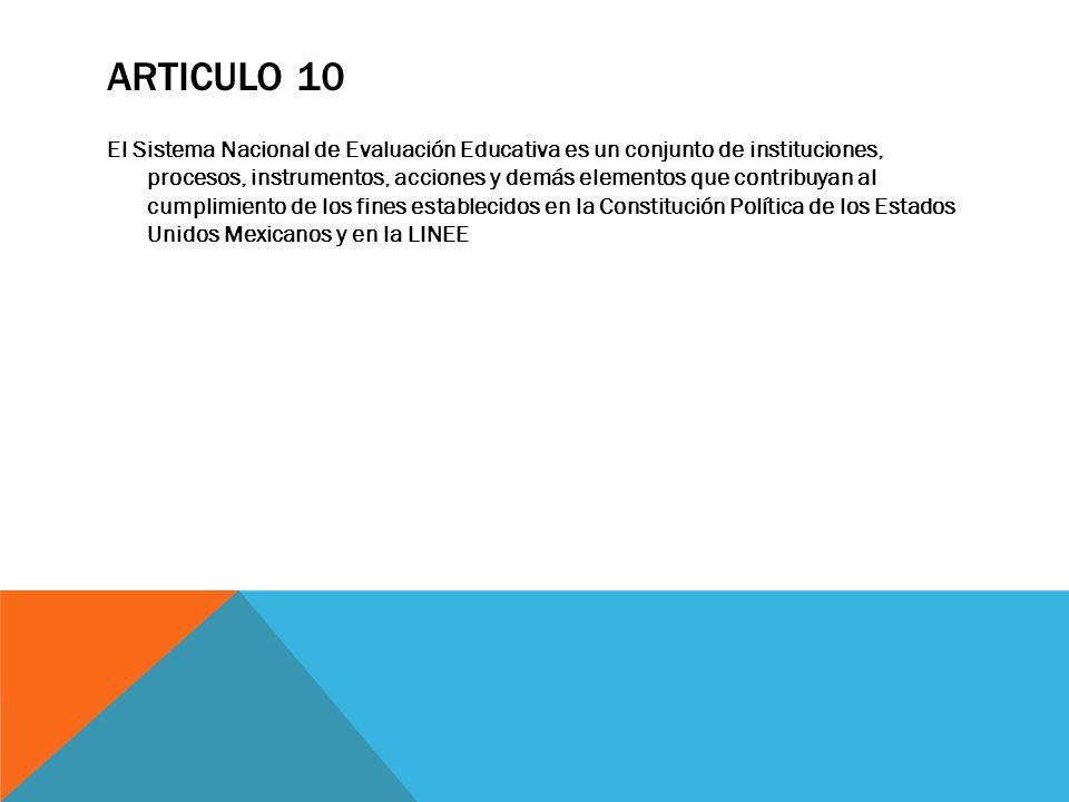 ARTICULO 10 El Sistema Nacional de Evaluación Educativa es un conjunto de instituciones, procesos, instrumentos, acciones y demás elementos que contri