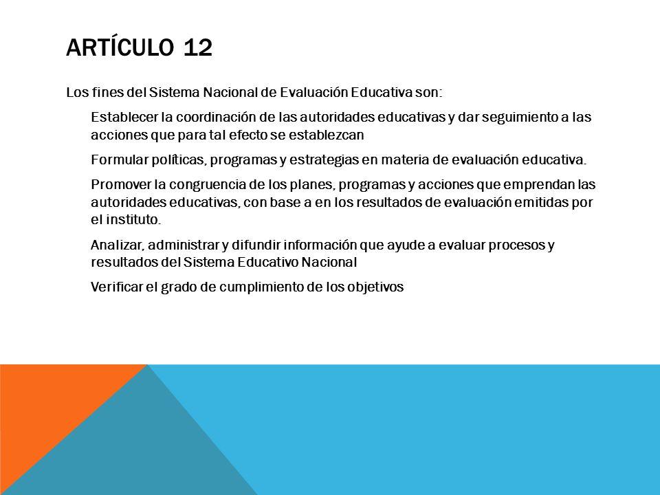 ARTÍCULO 12 Los fines del Sistema Nacional de Evaluación Educativa son: Establecer la coordinación de las autoridades educativas y dar seguimiento a l
