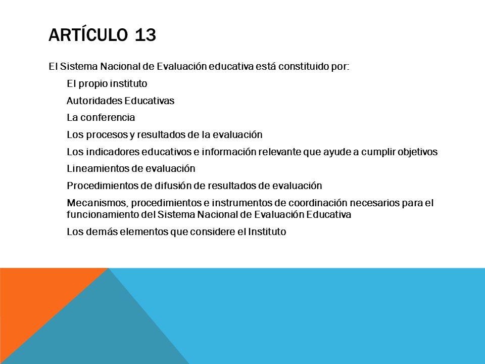 ARTÍCULO 13 El Sistema Nacional de Evaluación educativa está constituido por: El propio instituto Autoridades Educativas La conferencia Los procesos y