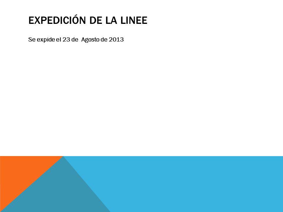 EXPEDICIÓN DE LA LINEE Se expide el 23 de Agosto de 2013