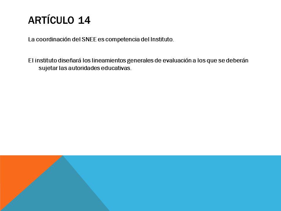 ARTÍCULO 14 La coordinación del SNEE es competencia del Instituto. El instituto diseñará los lineamientos generales de evaluación a los que se deberán