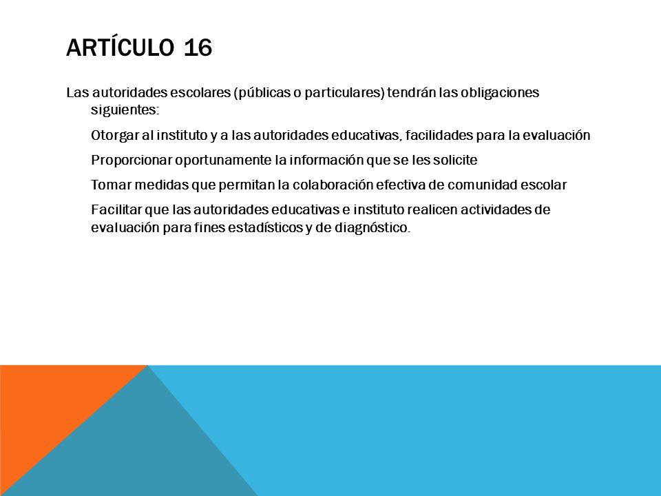 ARTÍCULO 16 Las autoridades escolares (públicas o particulares) tendrán las obligaciones siguientes: Otorgar al instituto y a las autoridades educativ