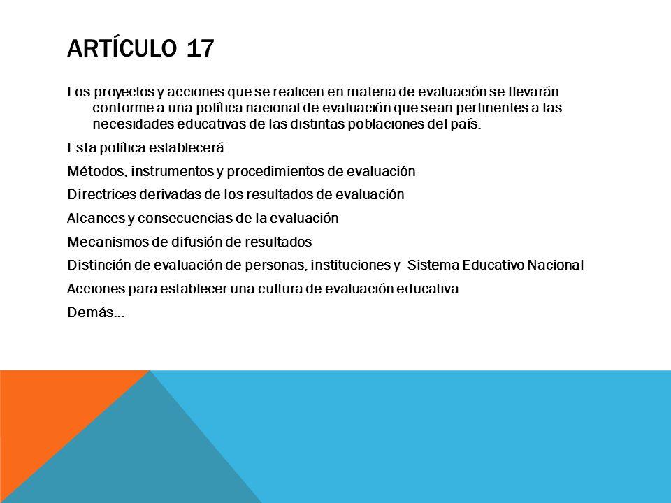ARTÍCULO 17 Los proyectos y acciones que se realicen en materia de evaluación se llevarán conforme a una política nacional de evaluación que sean pert