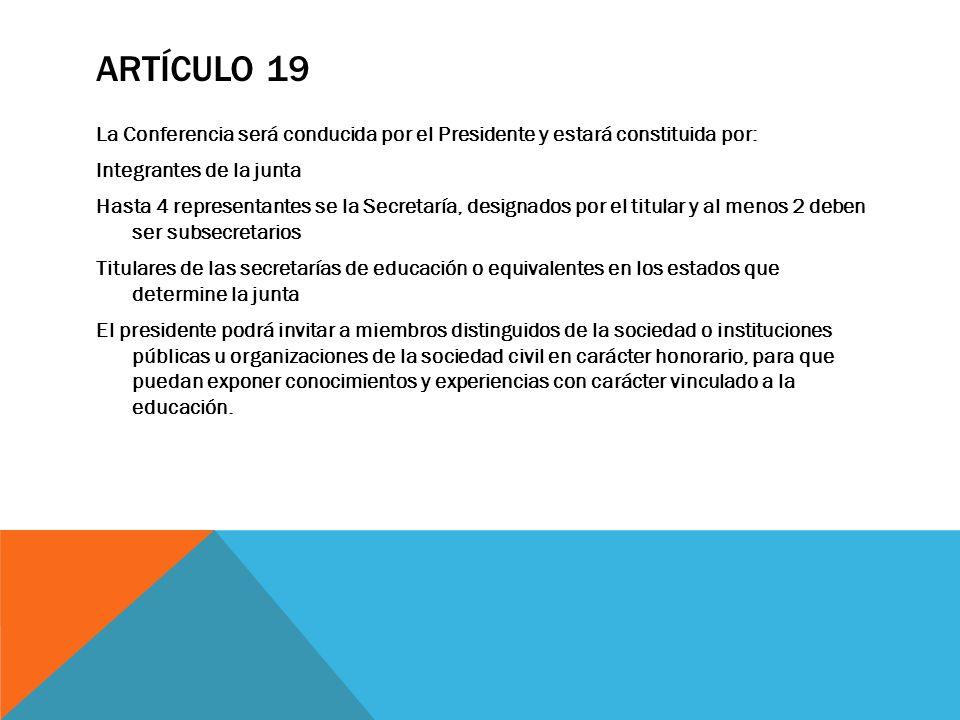 ARTÍCULO 19 La Conferencia será conducida por el Presidente y estará constituida por: Integrantes de la junta Hasta 4 representantes se la Secretaría,