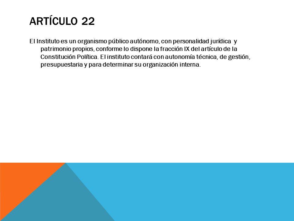 ARTÍCULO 22 El Instituto es un organismo público autónomo, con personalidad jurídica y patrimonio propios, conforme lo dispone la fracción IX del artí