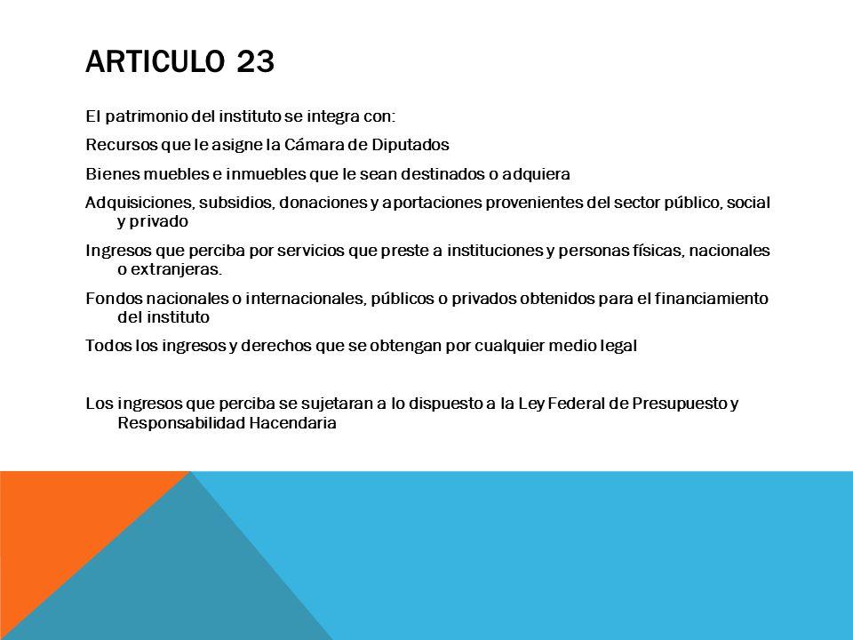 ARTICULO 23 El patrimonio del instituto se integra con: Recursos que le asigne la Cámara de Diputados Bienes muebles e inmuebles que le sean destinado