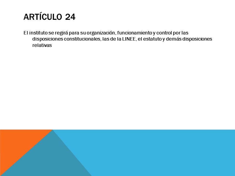 ARTÍCULO 24 El instituto se regirá para su organización, funcionamiento y control por las disposiciones constitucionales, las de la LINEE, el estatuto