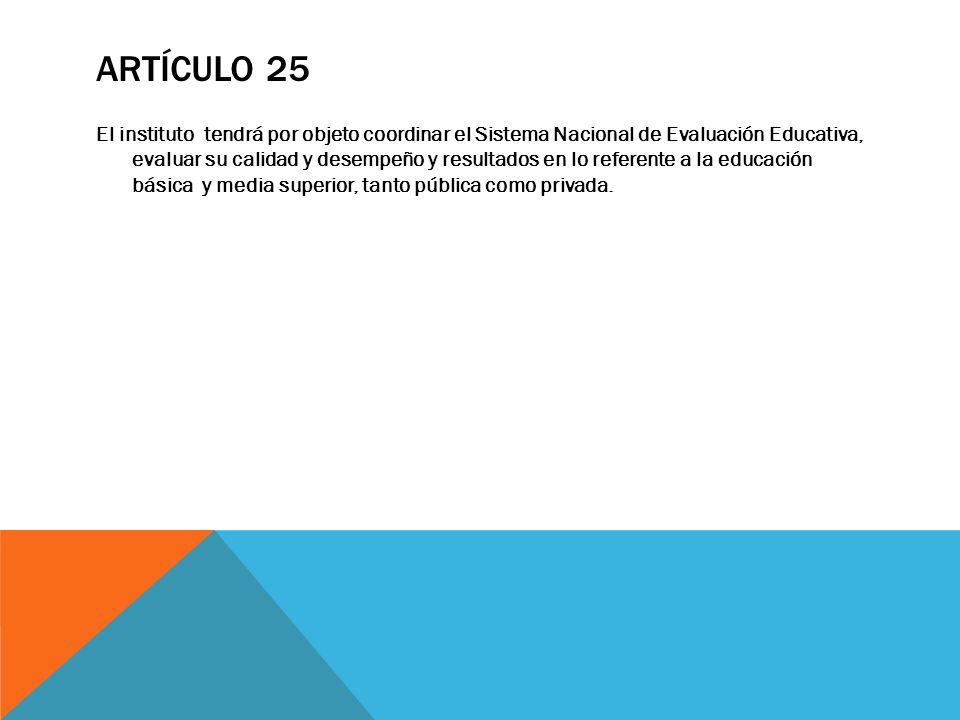 ARTÍCULO 25 El instituto tendrá por objeto coordinar el Sistema Nacional de Evaluación Educativa, evaluar su calidad y desempeño y resultados en lo re