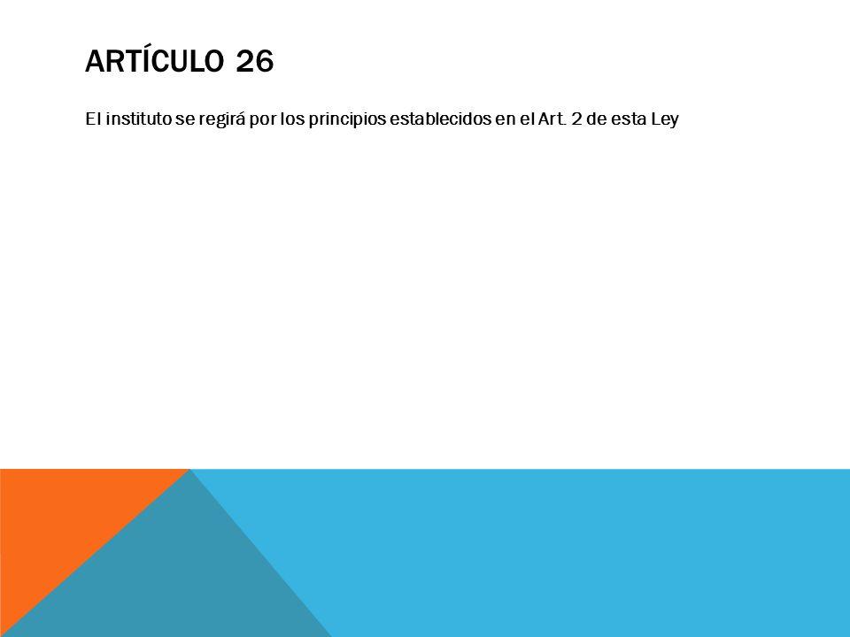 ARTÍCULO 26 El instituto se regirá por los principios establecidos en el Art. 2 de esta Ley