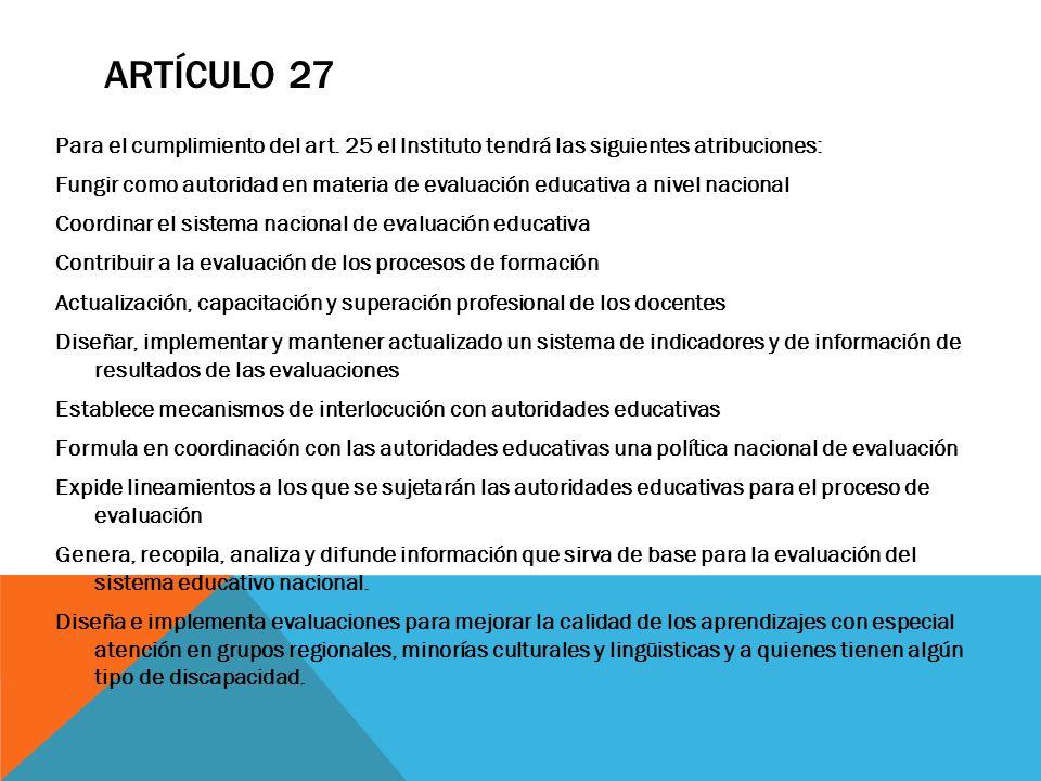 ARTÍCULO 27 Para el cumplimiento del art. 25 el Instituto tendrá las siguientes atribuciones: Fungir como autoridad en materia de evaluación educativa
