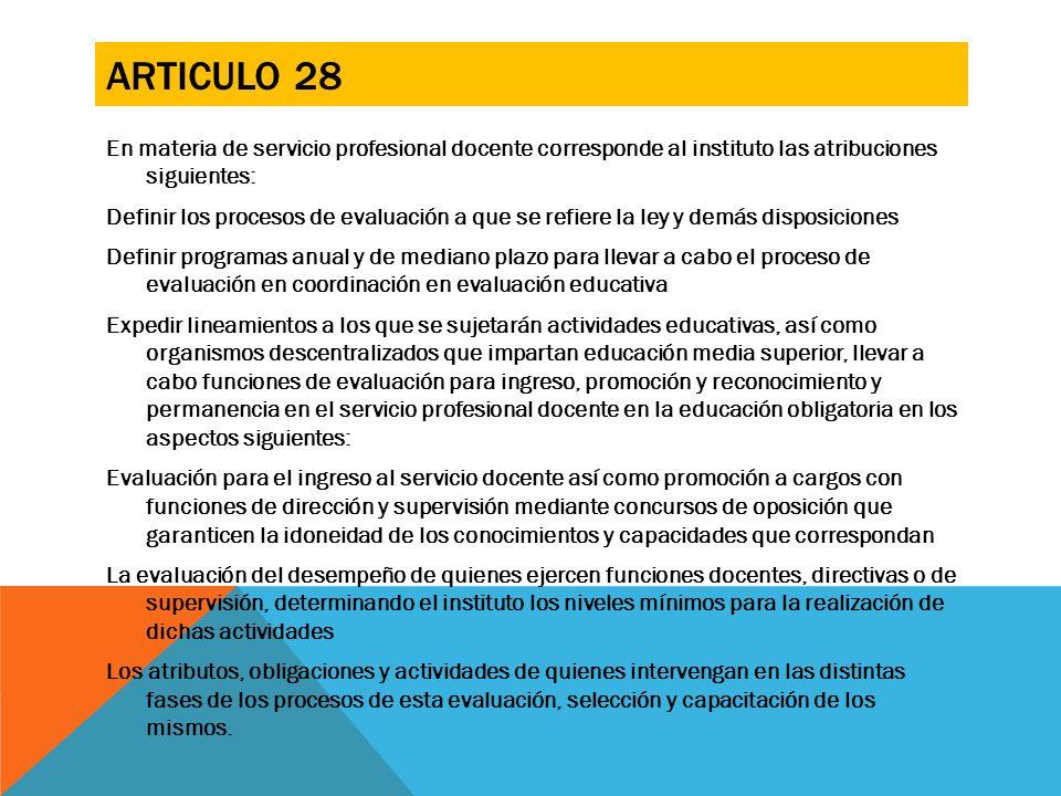 ARTICULO 28 En materia de servicio profesional docente corresponde al instituto las atribuciones siguientes: Definir los procesos de evaluación a que
