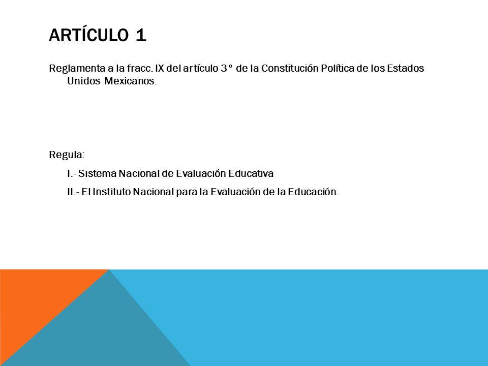 ARTÍCULO 1 Reglamenta a la fracc. IX del artículo 3° de la Constitución Política de los Estados Unidos Mexicanos. Regula: I.- Sistema Nacional de Eval