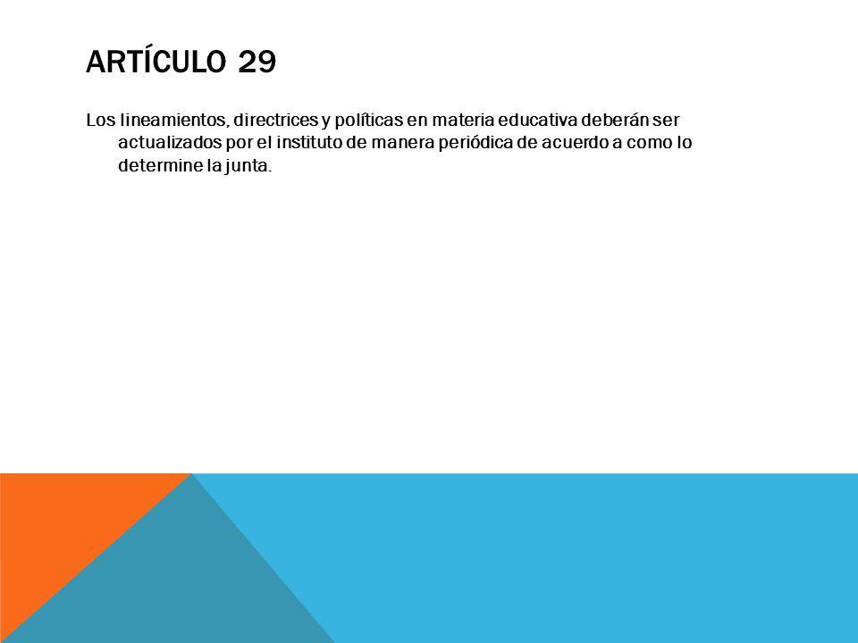 ARTÍCULO 29 Los lineamientos, directrices y políticas en materia educativa deberán ser actualizados por el instituto de manera periódica de acuerdo a