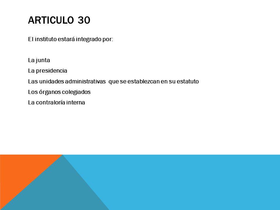 ARTICULO 30 El instituto estará integrado por: La junta La presidencia Las unidades administrativas que se establezcan en su estatuto Los órganos cole