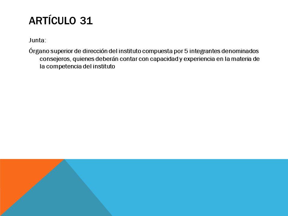 ARTÍCULO 31 Junta: Órgano superior de dirección del instituto compuesta por 5 integrantes denominados consejeros, quienes deberán contar con capacidad