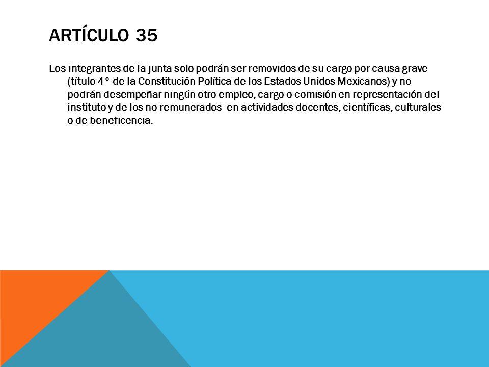 ARTÍCULO 35 Los integrantes de la junta solo podrán ser removidos de su cargo por causa grave (título 4° de la Constitución Política de los Estados Un
