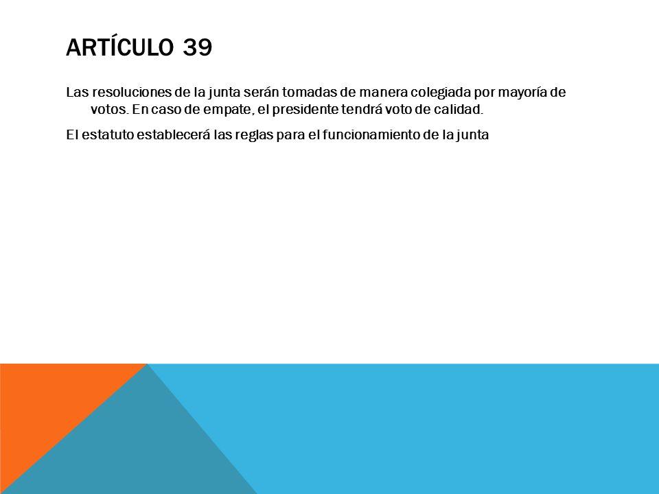 ARTÍCULO 39 Las resoluciones de la junta serán tomadas de manera colegiada por mayoría de votos. En caso de empate, el presidente tendrá voto de calid