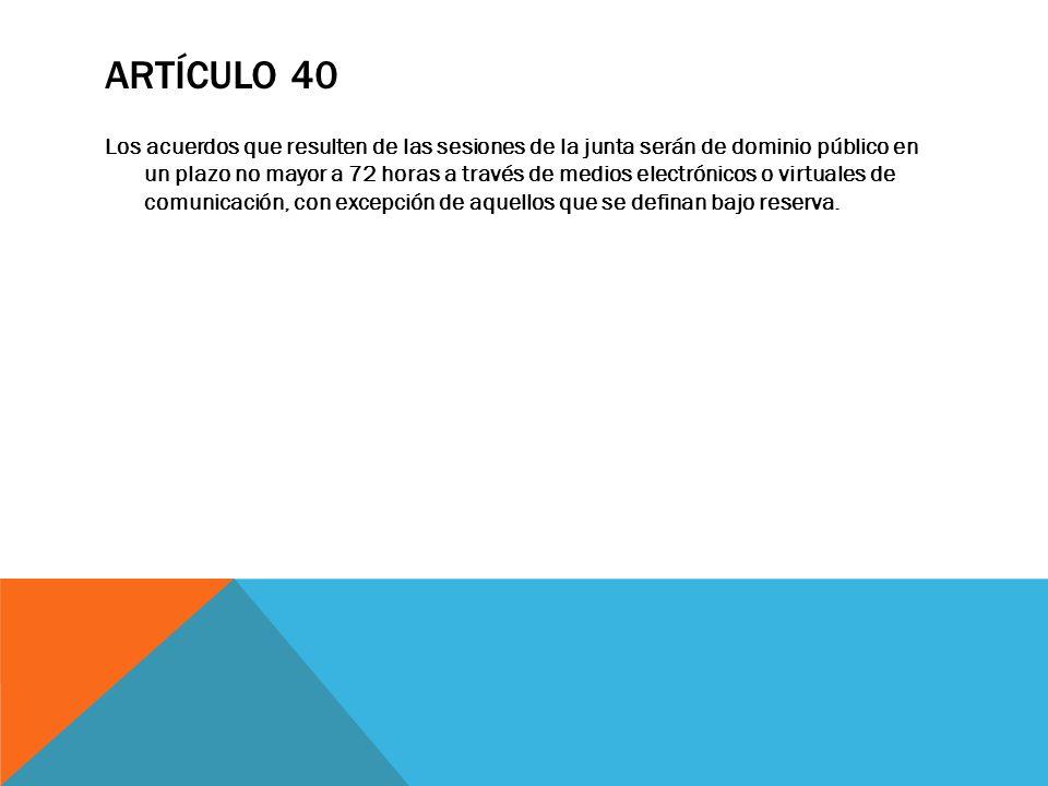 ARTÍCULO 40 Los acuerdos que resulten de las sesiones de la junta serán de dominio público en un plazo no mayor a 72 horas a través de medios electrón