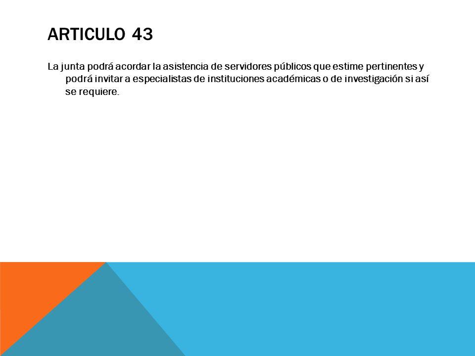 ARTICULO 43 La junta podrá acordar la asistencia de servidores públicos que estime pertinentes y podrá invitar a especialistas de instituciones académ