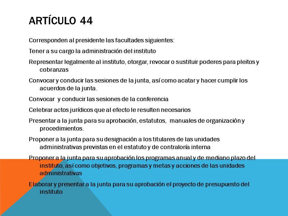 ARTÍCULO 44 Corresponden al presidente las facultades siguientes: Tener a su cargo la administración del instituto Representar legalmente al instituto