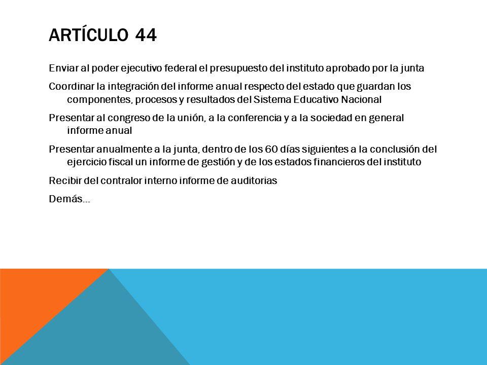ARTÍCULO 44 Enviar al poder ejecutivo federal el presupuesto del instituto aprobado por la junta Coordinar la integración del informe anual respecto d