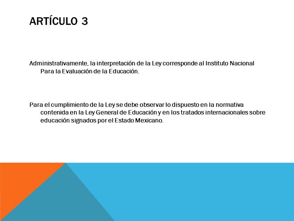 ARTÍCULO 3 Administrativamente, la interpretación de la Ley corresponde al Instituto Nacional Para la Evaluación de la Educación. Para el cumplimiento