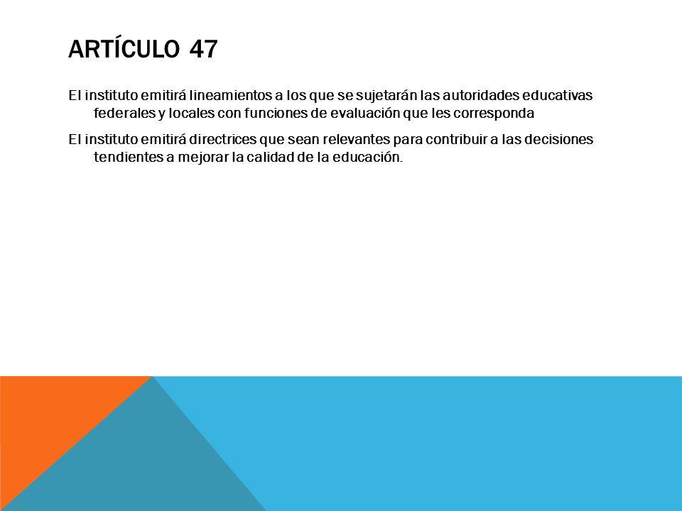 ARTÍCULO 47 El instituto emitirá lineamientos a los que se sujetarán las autoridades educativas federales y locales con funciones de evaluación que le
