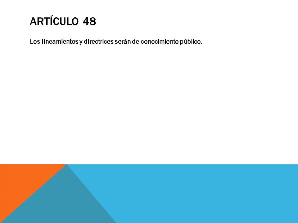 ARTÍCULO 48 Los lineamientos y directrices serán de conocimiento público.
