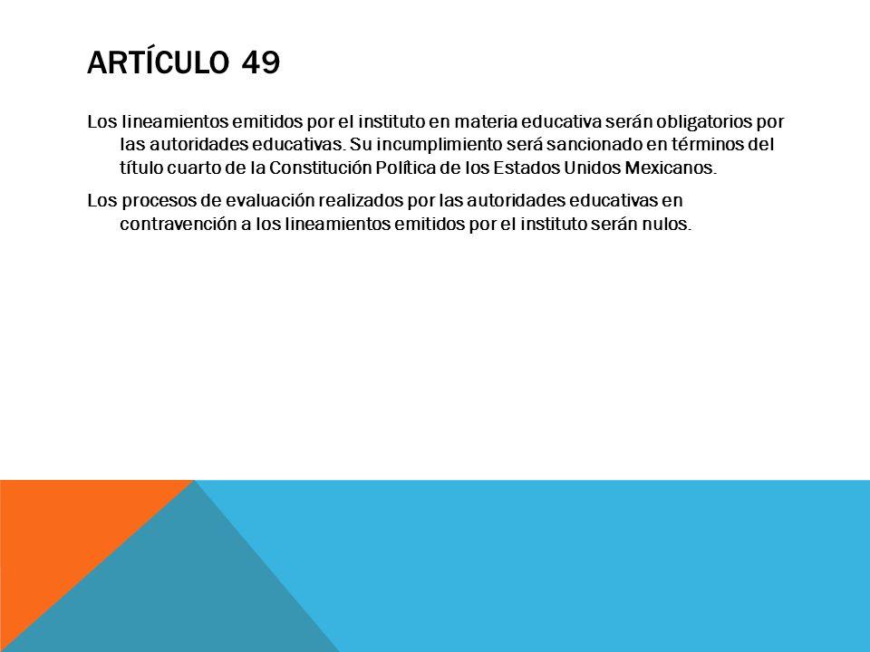 ARTÍCULO 49 Los lineamientos emitidos por el instituto en materia educativa serán obligatorios por las autoridades educativas. Su incumplimiento será