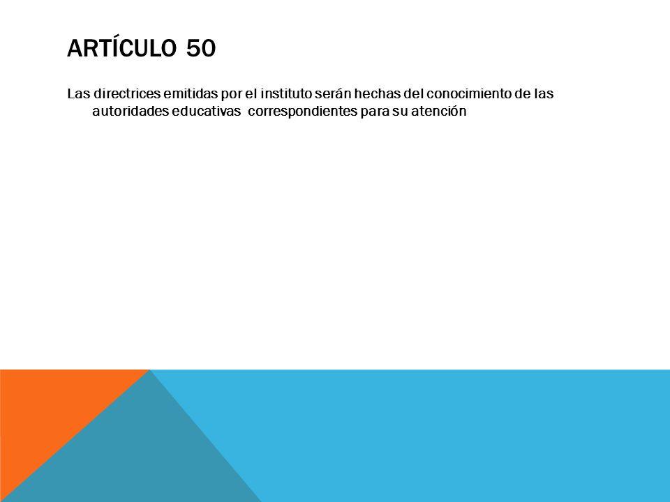 ARTÍCULO 50 Las directrices emitidas por el instituto serán hechas del conocimiento de las autoridades educativas correspondientes para su atención