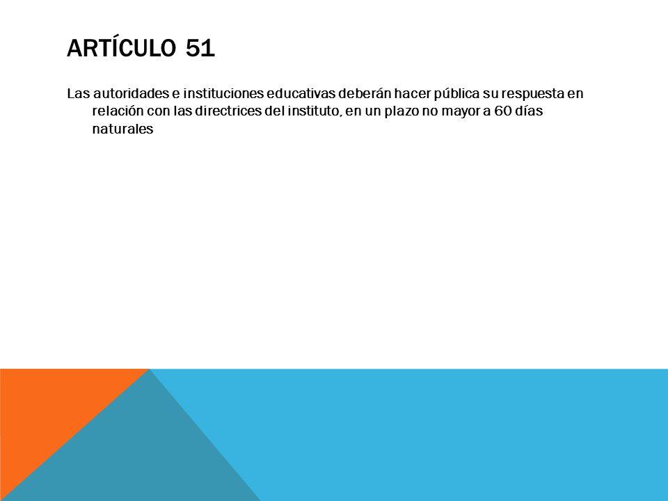 ARTÍCULO 51 Las autoridades e instituciones educativas deberán hacer pública su respuesta en relación con las directrices del instituto, en un plazo n