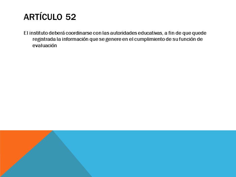ARTÍCULO 52 El instituto deberá coordinarse con las autoridades educativas, a fin de que quede registrada la información que se genere en el cumplimie