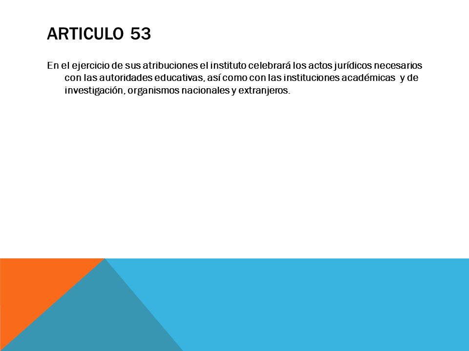 ARTICULO 53 En el ejercicio de sus atribuciones el instituto celebrará los actos jurídicos necesarios con las autoridades educativas, así como con las