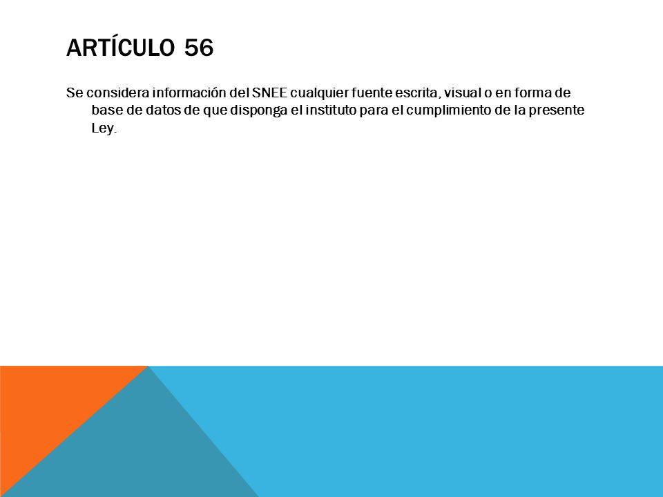 ARTÍCULO 56 Se considera información del SNEE cualquier fuente escrita, visual o en forma de base de datos de que disponga el instituto para el cumpli