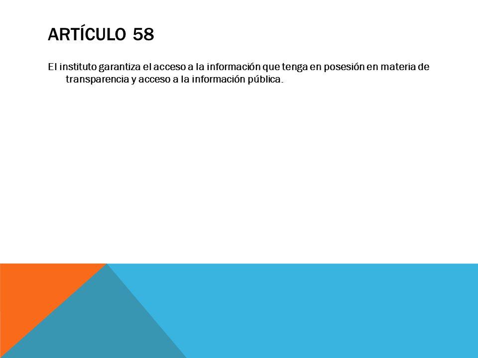 ARTÍCULO 58 El instituto garantiza el acceso a la información que tenga en posesión en materia de transparencia y acceso a la información pública.