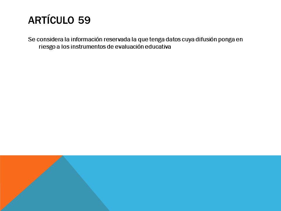ARTÍCULO 59 Se considera la información reservada la que tenga datos cuya difusión ponga en riesgo a los instrumentos de evaluación educativa