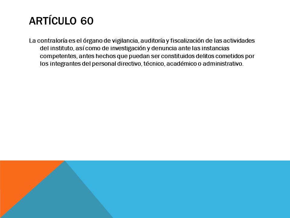 ARTÍCULO 60 La contraloría es el órgano de vigilancia, auditoría y fiscalización de las actividades del instituto, así como de investigación y denunci