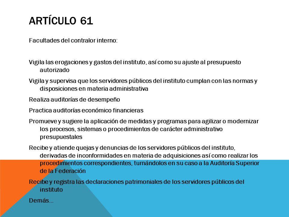 ARTÍCULO 61 Facultades del contralor interno: Vigila las erogaciones y gastos del instituto, así como su ajuste al presupuesto autorizado Vigila y sup