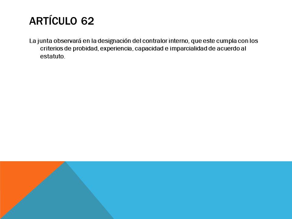 ARTÍCULO 62 La junta observará en la designación del contralor interno, que este cumpla con los criterios de probidad, experiencia, capacidad e imparc