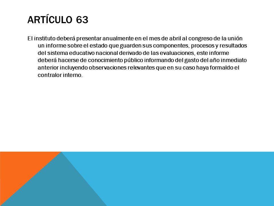 ARTÍCULO 63 El instituto deberá presentar anualmente en el mes de abril al congreso de la unión un informe sobre el estado que guarden sus componentes