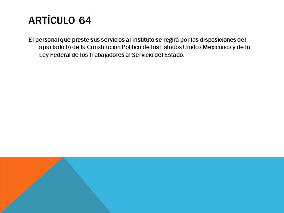 ARTÍCULO 64 El personal que preste sus servicios al instituto se regirá por las disposiciones del apartado b) de la Constitución Política de los Estad