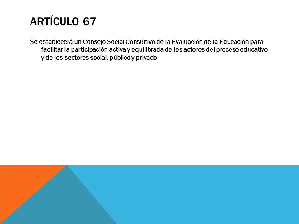ARTÍCULO 67 Se establecerá un Consejo Social Consultivo de la Evaluación de la Educación para facilitar la participación activa y equilibrada de los a