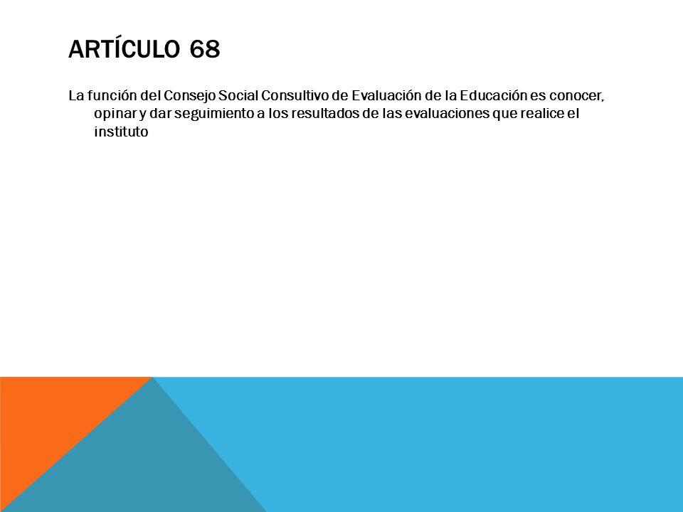 ARTÍCULO 68 La función del Consejo Social Consultivo de Evaluación de la Educación es conocer, opinar y dar seguimiento a los resultados de las evalua